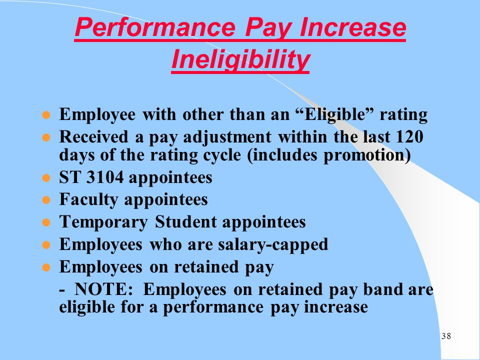 "38 Performance Pay Increase Ineligibility l Employee with other than an ""Eligible"" rating l Received a pay adjustment within the last 120 days of the"