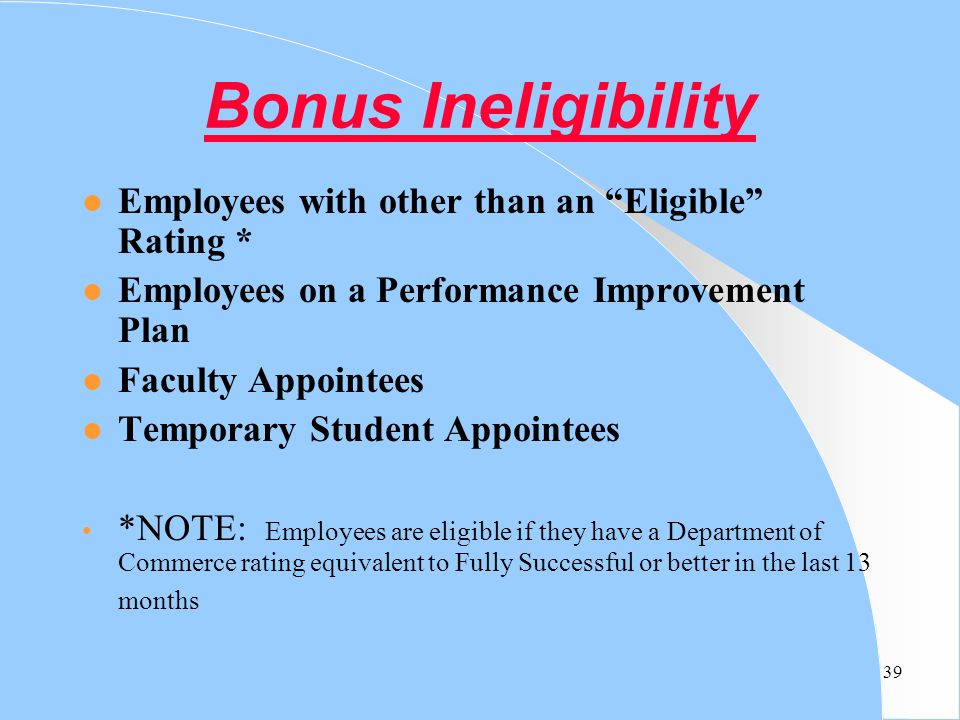 "39 Bonus Ineligibility l Employees with other than an ""Eligible"" Rating * l Employees on a Performance Improvement Plan l Faculty Appointees l Tempora"