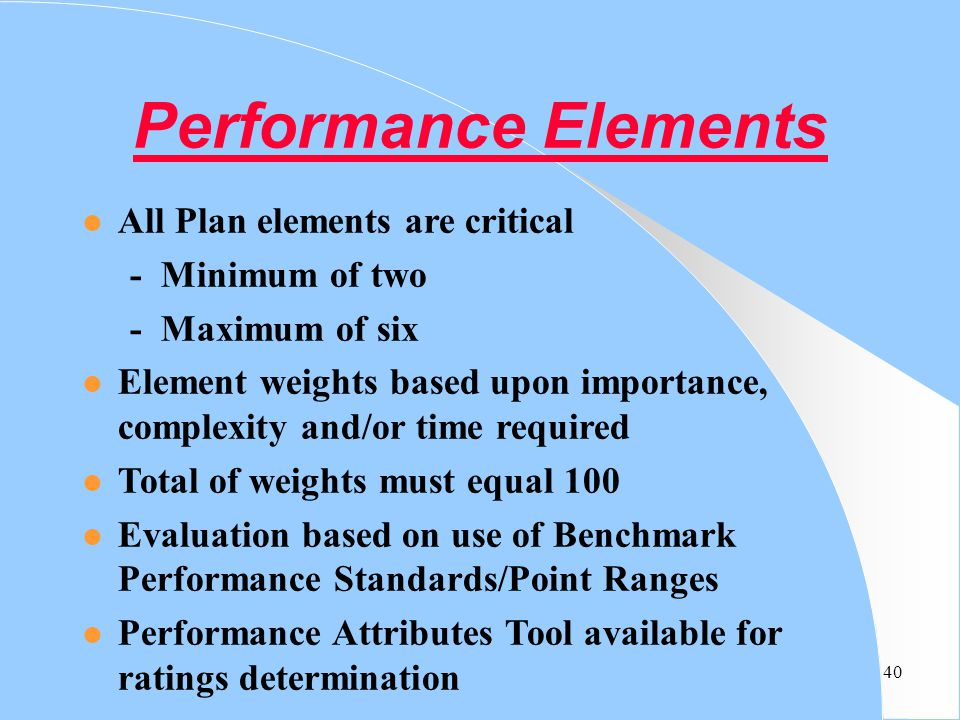 40 Performance Elements l All Plan elements are critical - Minimum of two - Maximum of six l Element weights based upon importance, complexity and/or
