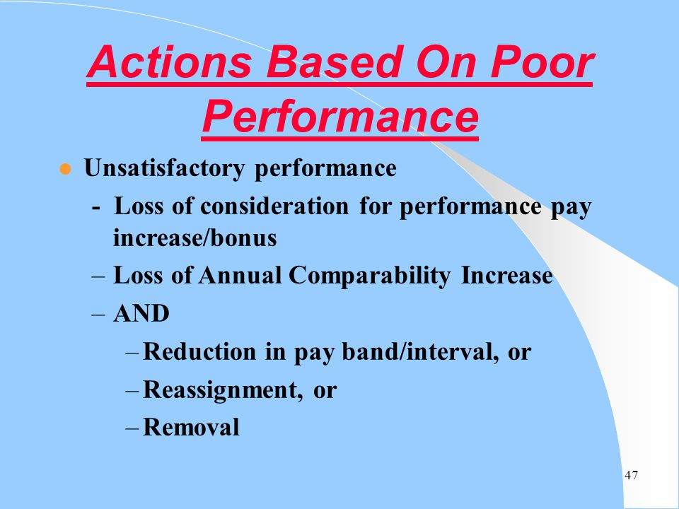 47 Actions Based On Poor Performance l Unsatisfactory performance - Loss of consideration for performance pay increase/bonus –Loss of Annual Comparabi
