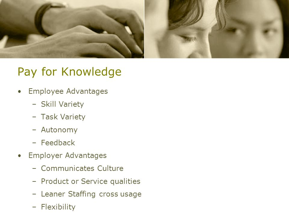 Pay for Knowledge Employee Advantages –Skill Variety –Task Variety –Autonomy –Feedback Employer Advantages –Communicates Culture –Product or Service qualities –Leaner Staffing cross usage –Flexibility