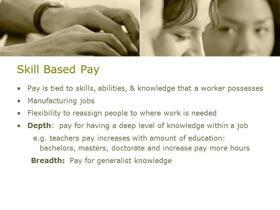 Skill Based Pay Pay is tied to skills, abilities, & knowledge that a worker possesses Manufacturing jobs Flexibility to reassign people to where work is needed Depth: pay for having a deep level of knowledge within a job e.g.