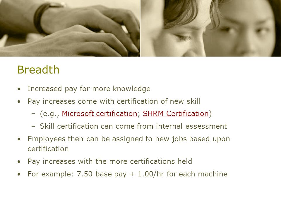 Breadth Increased pay for more knowledge Pay increases come with certification of new skill –(e.g., Microsoft certification; SHRM Certification)Microsoft certificationSHRM Certification –Skill certification can come from internal assessment Employees then can be assigned to new jobs based upon certification Pay increases with the more certifications held For example: 7.50 base pay + 1.00/hr for each machine