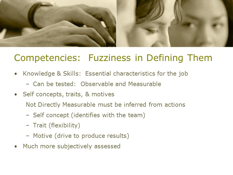 Competencies: Fuzziness in Defining Them Knowledge & Skills: Essential characteristics for the job –Can be tested: Observable and Measurable Self concepts, traits, & motives Not Directly Measurable must be inferred from actions –Self concept (identifies with the team) –Trait (flexibility) –Motive (drive to produce results) Much more subjectively assessed