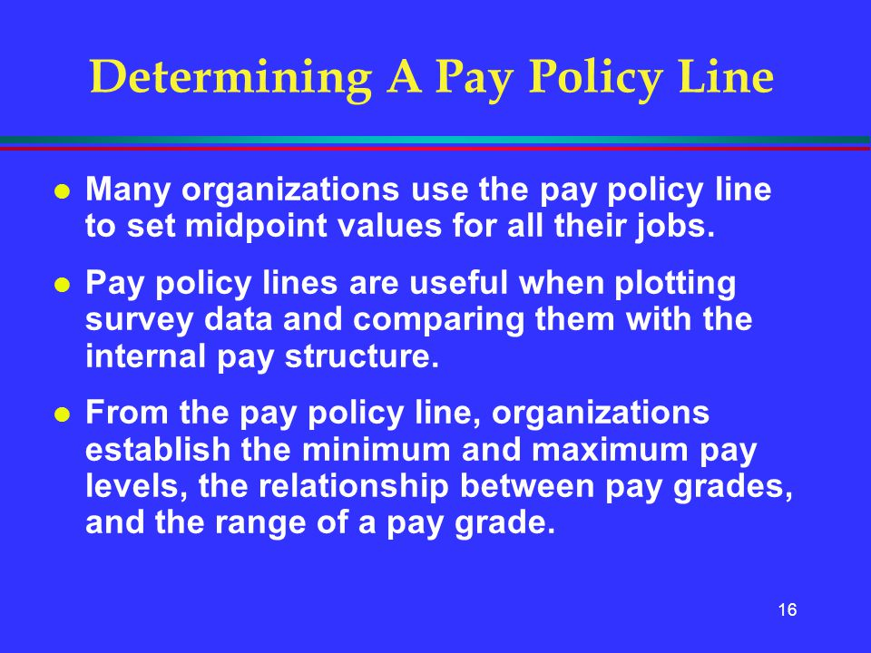16 Determining A Pay Policy Line l Many organizations use the pay policy line to set midpoint values for all their jobs. l Pay policy lines are useful