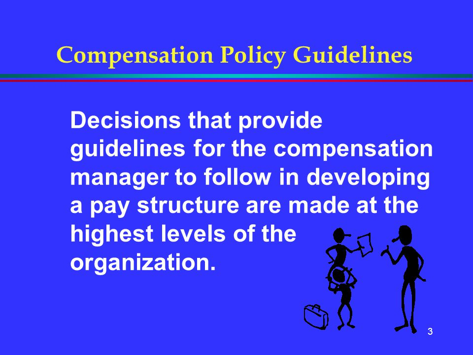 3 Compensation Policy Guidelines Decisions that provide guidelines for the compensation manager to follow in developing a pay structure are made at th