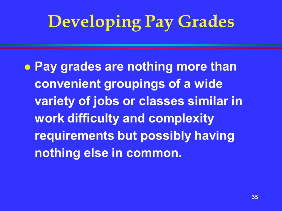 35 Developing Pay Grades l Pay grades are nothing more than convenient groupings of a wide variety of jobs or classes similar in work difficulty and c