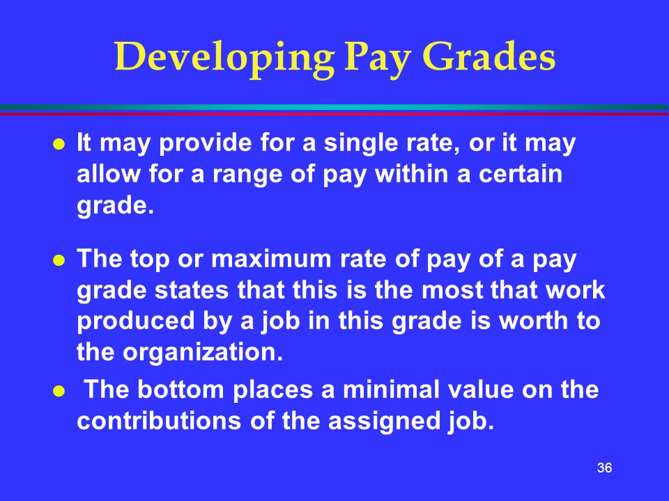 36 Developing Pay Grades l It may provide for a single rate, or it may allow for a range of pay within a certain grade. l The top or maximum rate of p