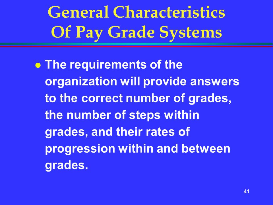 41 General Characteristics Of Pay Grade Systems l The requirements of the organization will provide answers to the correct number of grades, the numbe