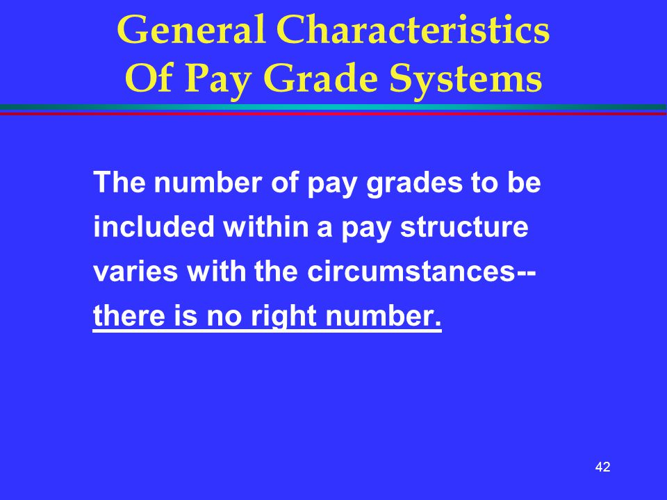 42 General Characteristics Of Pay Grade Systems The number of pay grades to be included within a pay structure varies with the circumstances-- there i