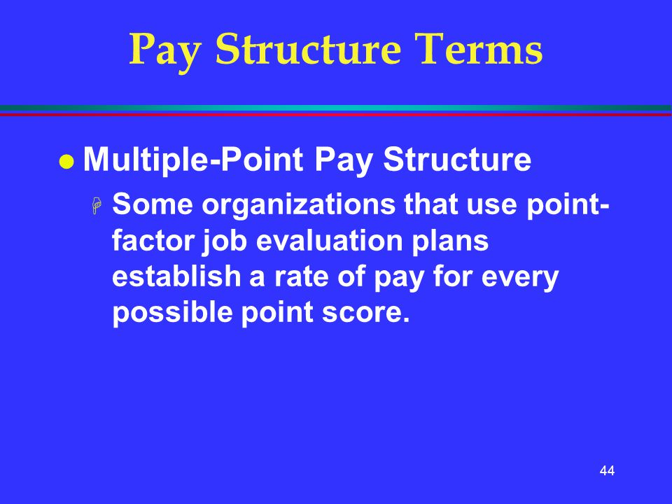 44 Pay Structure Terms l Multiple-Point Pay Structure H Some organizations that use point- factor job evaluation plans establish a rate of pay for eve