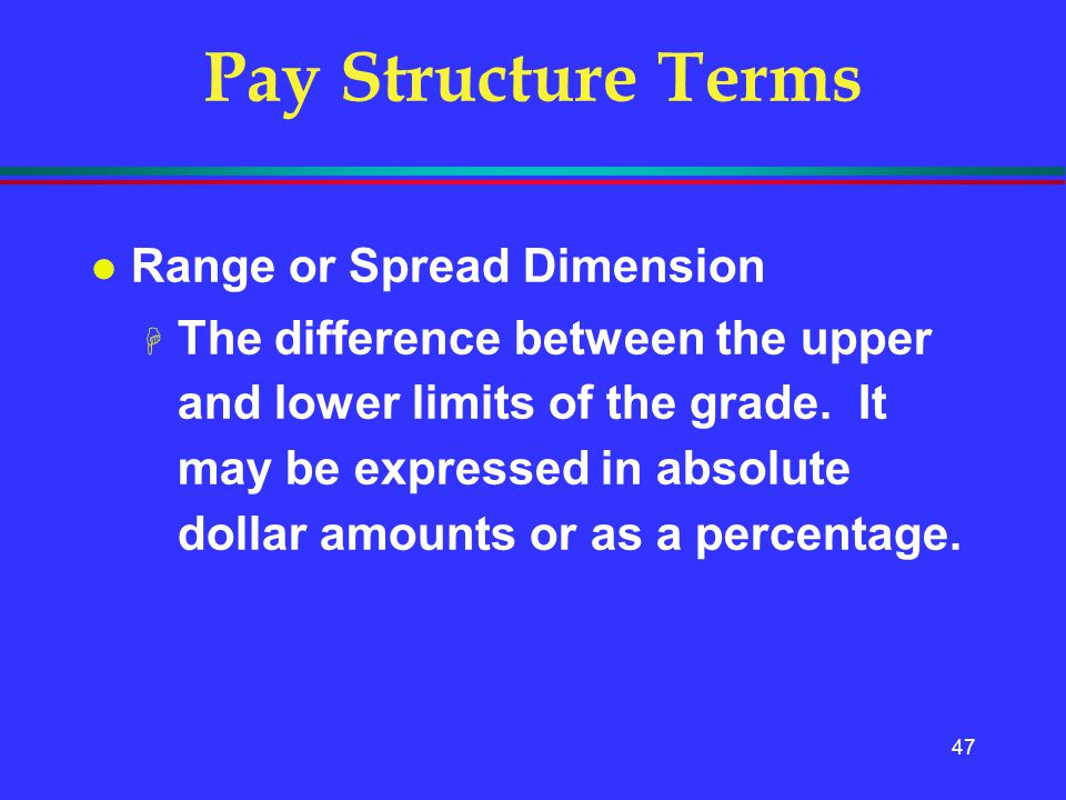 47 Pay Structure Terms l Range or Spread Dimension H The difference between the upper and lower limits of the grade. It may be expressed in absolute d