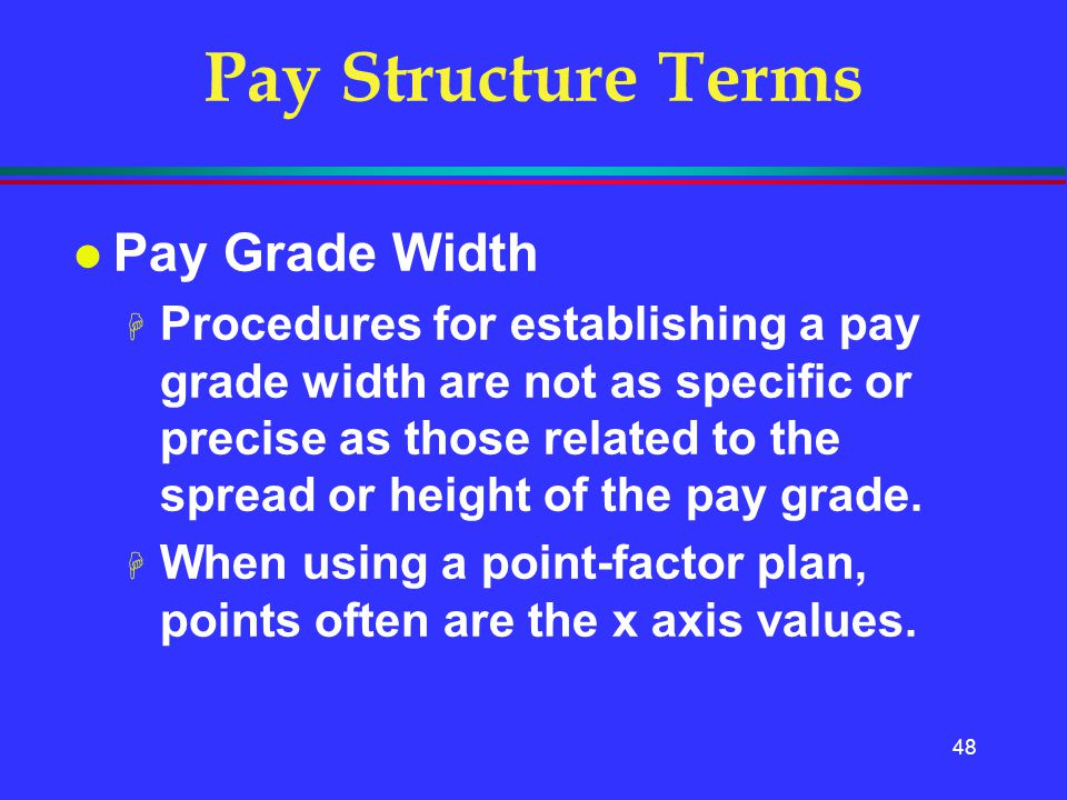 48 Pay Structure Terms l Pay Grade Width H Procedures for establishing a pay grade width are not as specific or precise as those related to the spread