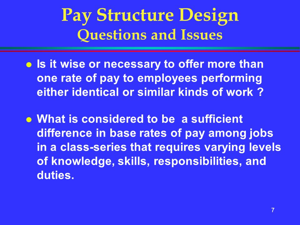 7 Pay Structure Design Questions and Issues l Is it wise or necessary to offer more than one rate of pay to employees performing either identical or s
