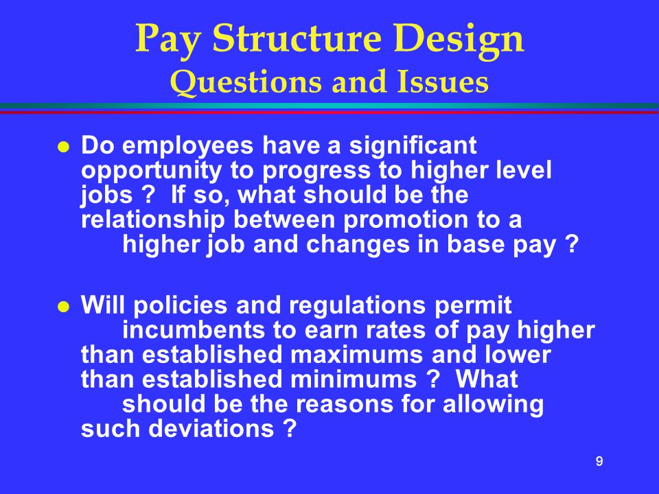 9 Pay Structure Design Questions and Issues l Do employees have a significant opportunity to progress to higher level jobs ? If so, what should be the