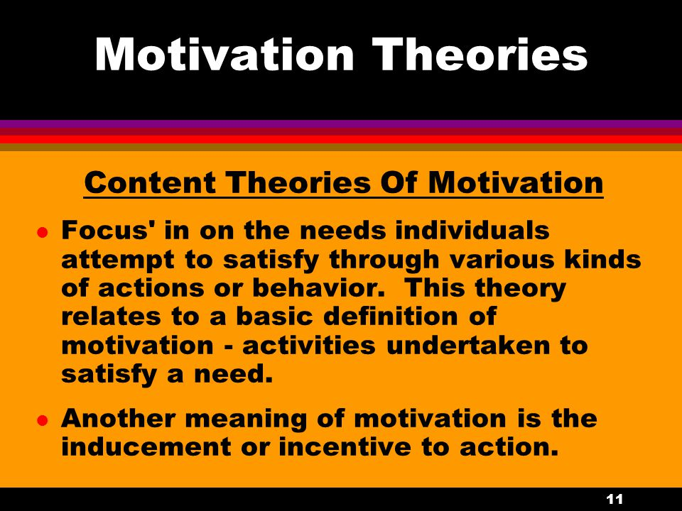 11 Motivation Theories Content Theories Of Motivation l Focus' in on the needs individuals attempt to satisfy through various kinds of actions or beha