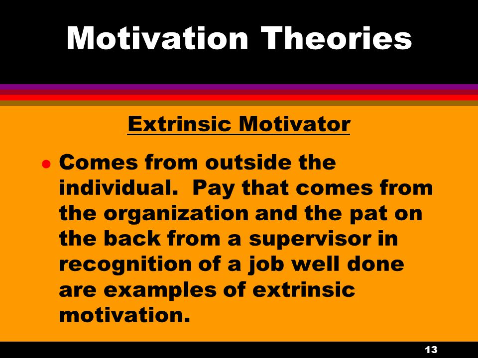 13 Motivation Theories Extrinsic Motivator l Comes from outside the individual. Pay that comes from the organization and the pat on the back from a su