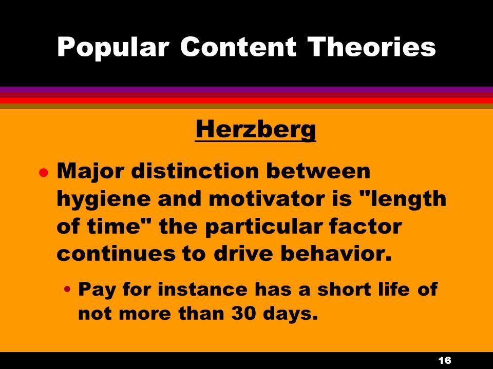 16 Popular Content Theories Herzberg l Major distinction between hygiene and motivator is