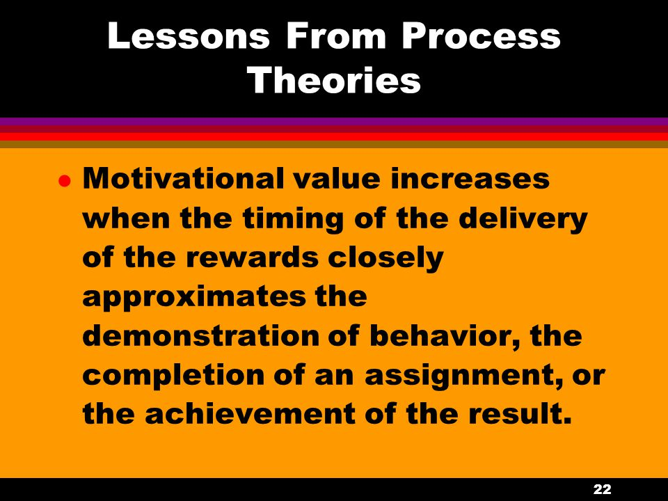 22 Lessons From Process Theories l Motivational value increases when the timing of the delivery of the rewards closely approximates the demonstration
