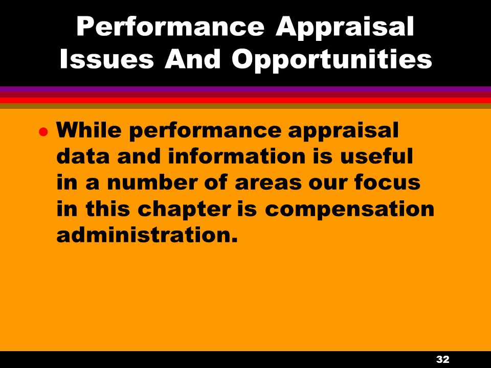 32 Performance Appraisal Issues And Opportunities l While performance appraisal data and information is useful in a number of areas our focus in this