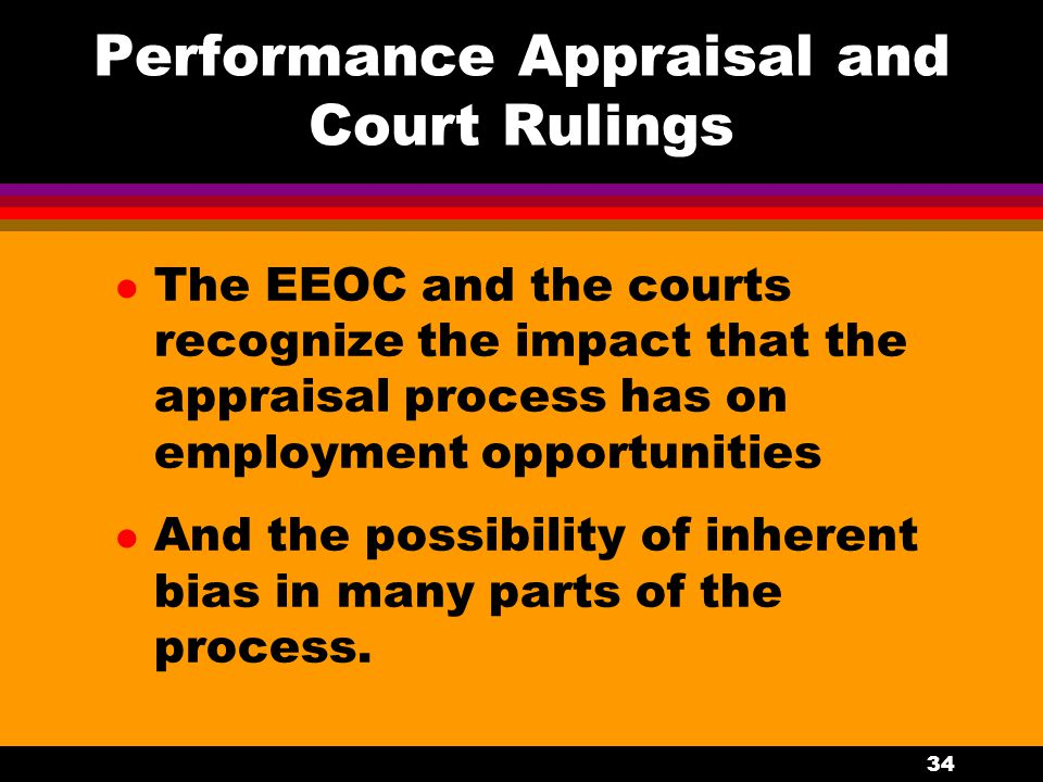 34 Performance Appraisal and Court Rulings l The EEOC and the courts recognize the impact that the appraisal process has on employment opportunities l