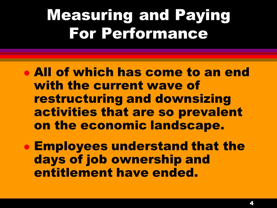 4 Measuring and Paying For Performance l All of which has come to an end with the current wave of restructuring and downsizing activities that are so