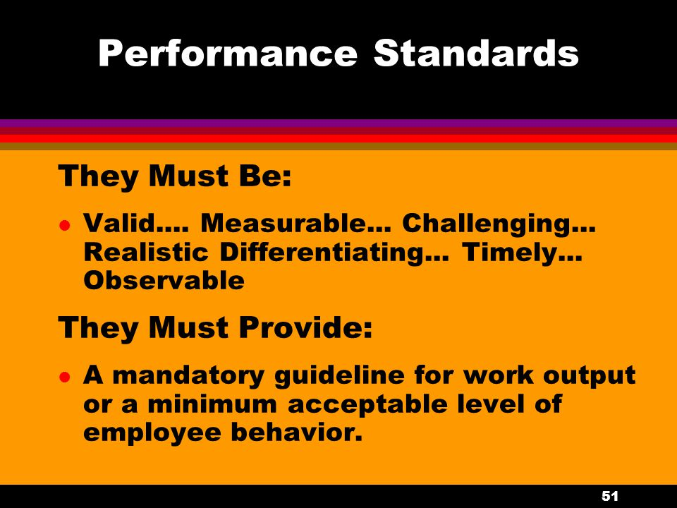51 Performance Standards They Must Be: l Valid.... Measurable... Challenging... Realistic Differentiating... Timely... Observable They Must Provide: l