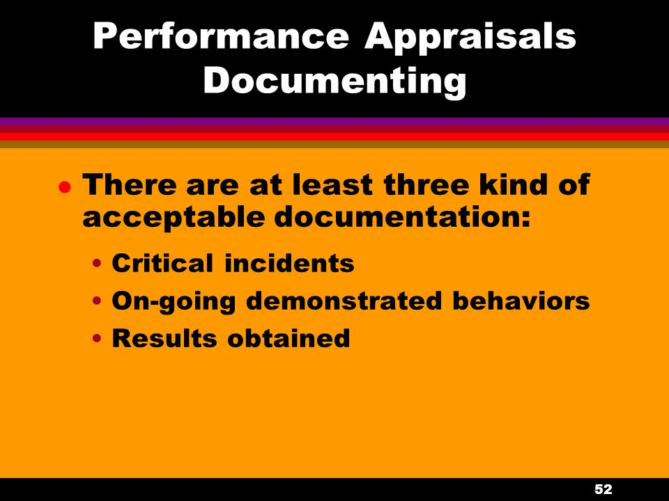 52 Performance Appraisals Documenting l There are at least three kind of acceptable documentation: Critical incidents On-going demonstrated behaviors