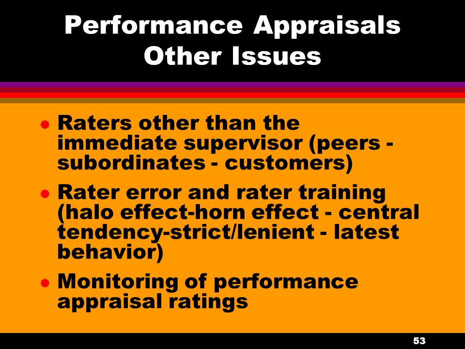 53 Performance Appraisals Other Issues l Raters other than the immediate supervisor (peers - subordinates - customers) l Rater error and rater trainin
