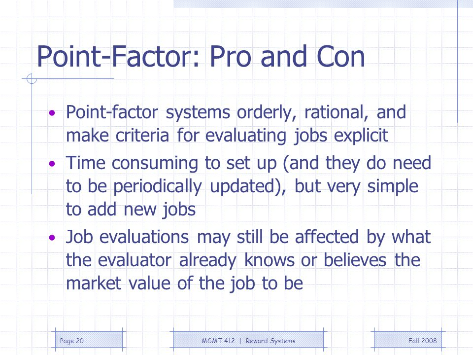 Fall 2008MGMT 412 | Reward SystemsPage 20 Point-Factor: Pro and Con Point-factor systems orderly, rational, and make criteria for evaluating jobs expl