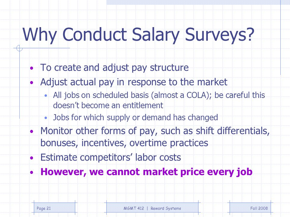 Fall 2008MGMT 412 | Reward SystemsPage 21 Why Conduct Salary Surveys? To create and adjust pay structure Adjust actual pay in response to the market A