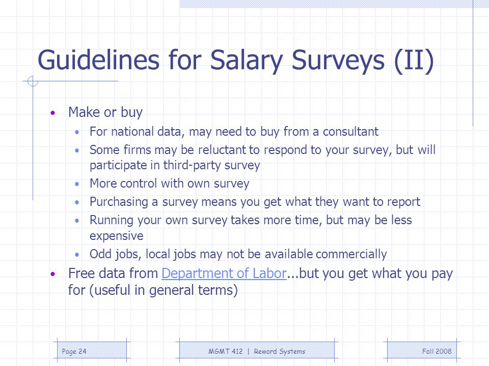 Fall 2008MGMT 412 | Reward SystemsPage 24 Guidelines for Salary Surveys (II) Make or buy For national data, may need to buy from a consultant Some fir