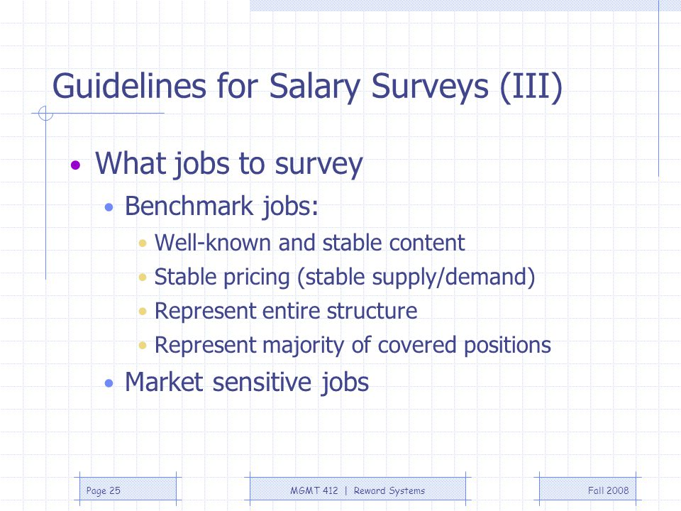 Fall 2008MGMT 412 | Reward SystemsPage 25 Guidelines for Salary Surveys (III) What jobs to survey Benchmark jobs: Well-known and stable content Stable
