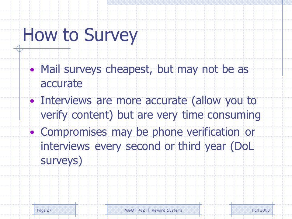 Fall 2008MGMT 412 | Reward SystemsPage 27 How to Survey Mail surveys cheapest, but may not be as accurate Interviews are more accurate (allow you to v