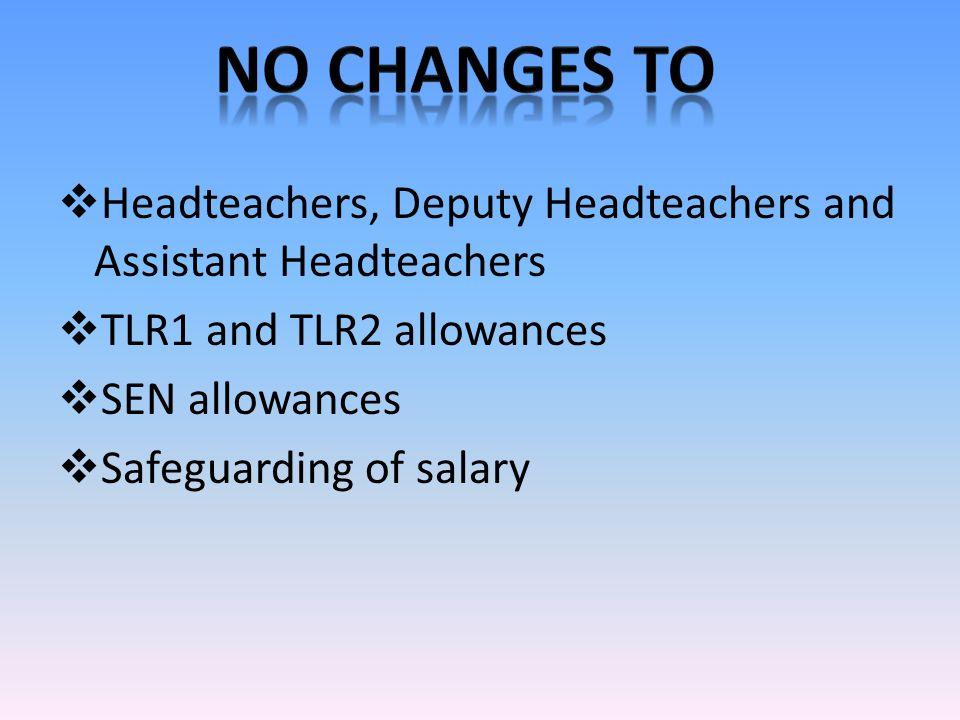  Headteachers, Deputy Headteachers and Assistant Headteachers  TLR1 and TLR2 allowances  SEN allowances  Safeguarding of salary