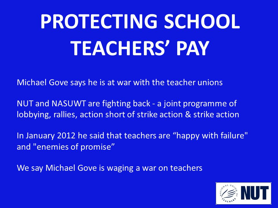 THE WAR ON TEACHERS What Gove has done so far: Pay freeze Attack on pensions Attack on performance management Forced academisation of schools And now – Attack on the national pay structure What he intends to do in future: Attack on conditions - PPA time, protection from cover, longer working hours and working year