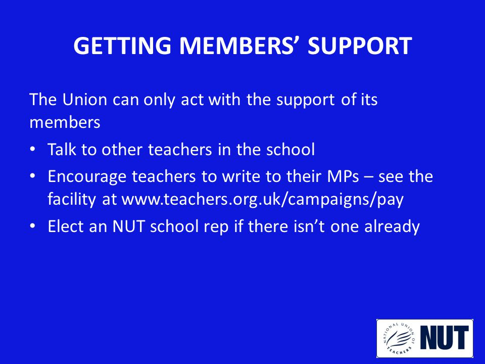 GETTING MEMBERS' SUPPORT The Union can only act with the support of its members Talk to other teachers in the school Encourage teachers to write to their MPs – see the facility at www.teachers.org.uk/campaigns/pay Elect an NUT school rep if there isn't one already