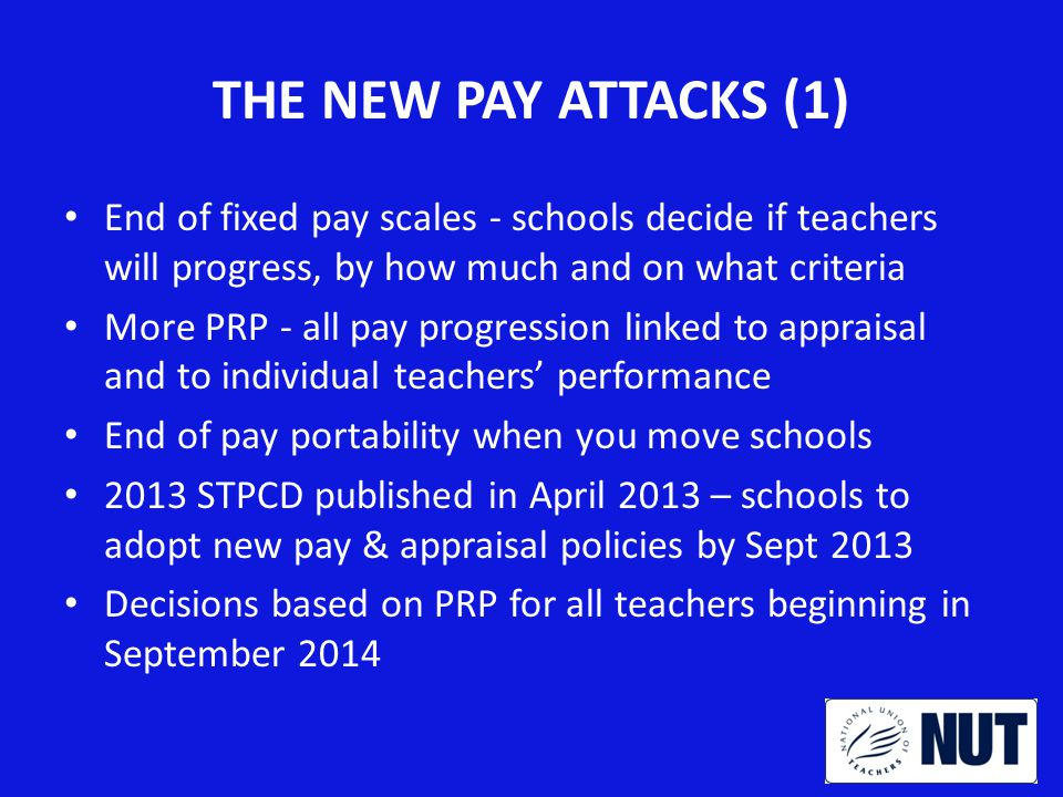 THE NEW PAY ATTACKS (1) End of fixed pay scales - schools decide if teachers will progress, by how much and on what criteria More PRP - all pay progression linked to appraisal and to individual teachers' performance End of pay portability when you move schools 2013 STPCD published in April 2013 – schools to adopt new pay & appraisal policies by Sept 2013 Decisions based on PRP for all teachers beginning in September 2014