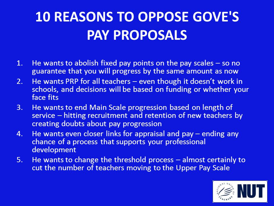 10 REASONS TO OPPOSE GOVE S PAY PROPOSALS 1.He wants to abolish fixed pay points on the pay scales – so no guarantee that you will progress by the same amount as now 2.He wants PRP for all teachers – even though it doesn't work in schools, and decisions will be based on funding or whether your face fits 3.He wants to end Main Scale progression based on length of service – hitting recruitment and retention of new teachers by creating doubts about pay progression 4.He wants even closer links for appraisal and pay – ending any chance of a process that supports your professional development 5.He wants to change the threshold process – almost certainly to cut the number of teachers moving to the Upper Pay Scale