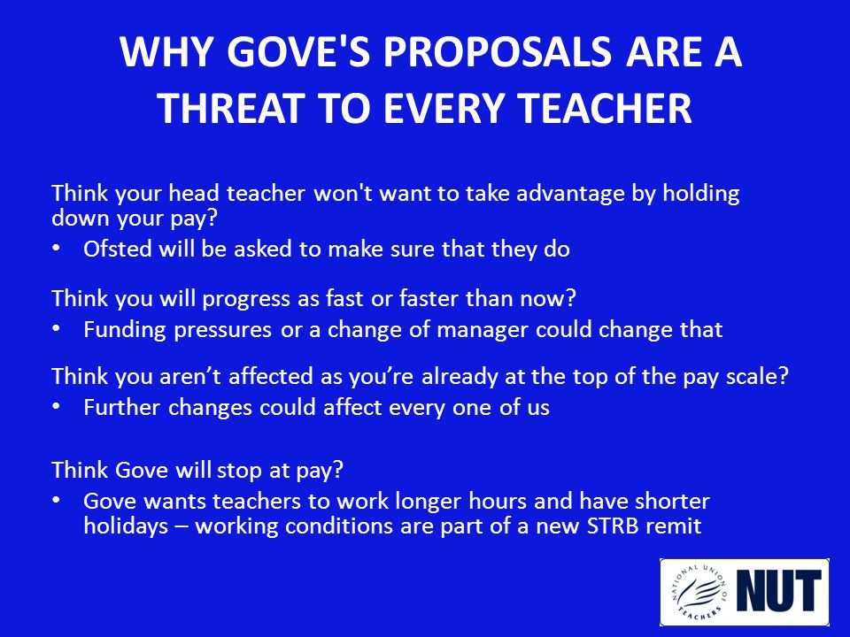 WHY GOVE S PROPOSALS ARE A THREAT TO EVERY TEACHER Think your head teacher won t want to take advantage by holding down your pay.