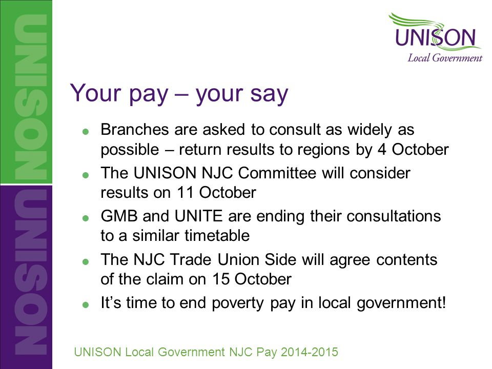 UNISON Local Government NJC Pay 2014-2015 Your pay – your say  Branches are asked to consult as widely as possible – return results to regions by 4 October  The UNISON NJC Committee will consider results on 11 October  GMB and UNITE are ending their consultations to a similar timetable  The NJC Trade Union Side will agree contents of the claim on 15 October  It's time to end poverty pay in local government!