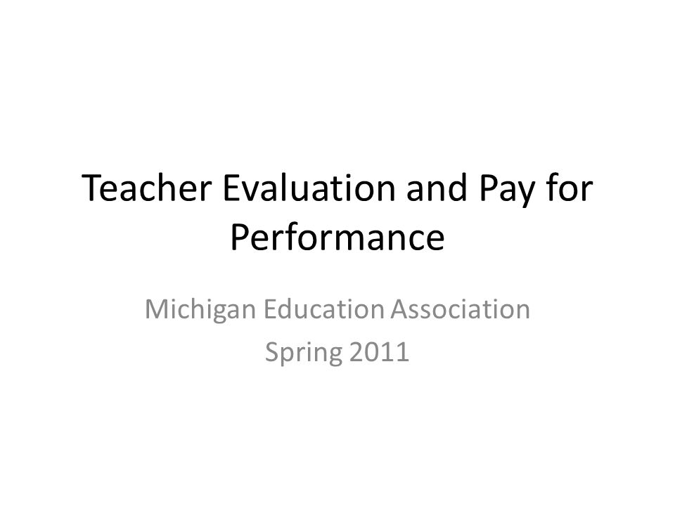 Teacher Evaluation and Pay for Performance Michigan Education Association Spring 2011
