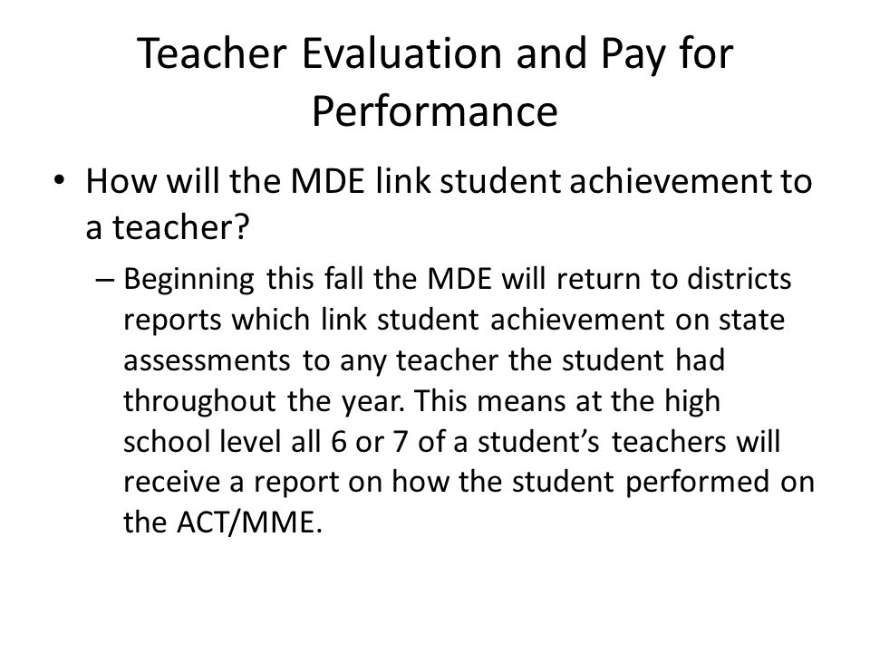 Teacher Evaluation and Pay for Performance How will the MDE link student achievement to a teacher? – Beginning this fall the MDE will return to distri