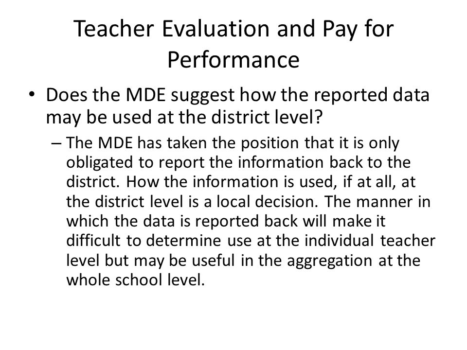 Teacher Evaluation and Pay for Performance Does the MDE suggest how the reported data may be used at the district level? – The MDE has taken the posit