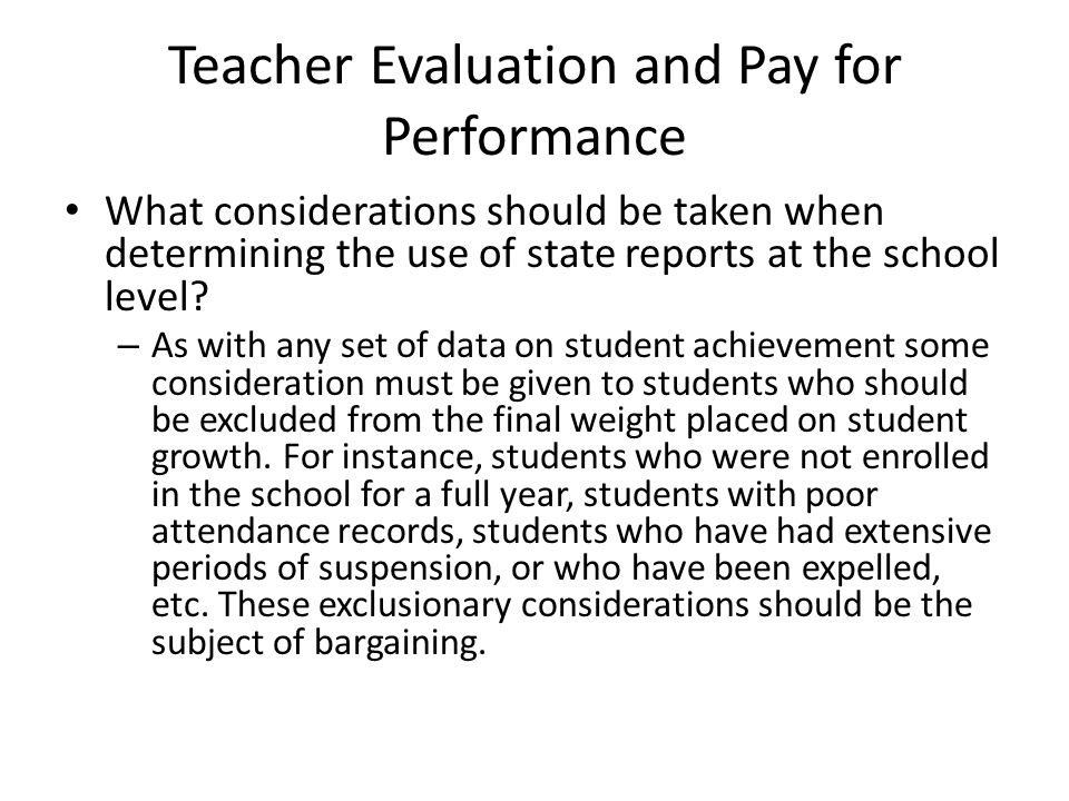 Teacher Evaluation and Pay for Performance What considerations should be taken when determining the use of state reports at the school level? – As wit
