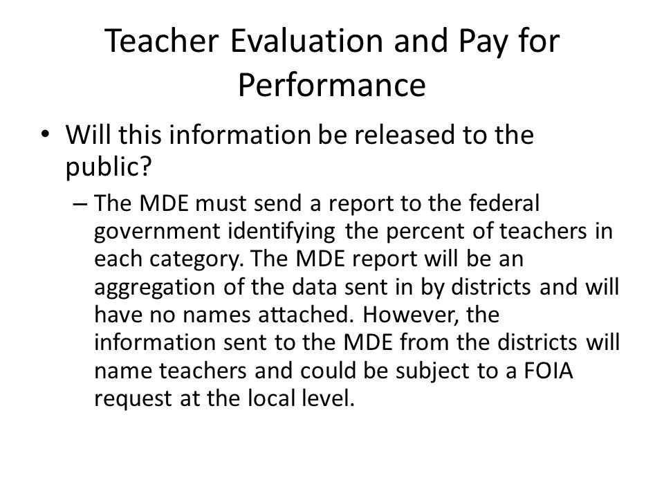 Teacher Evaluation and Pay for Performance Will this information be released to the public? – The MDE must send a report to the federal government ide