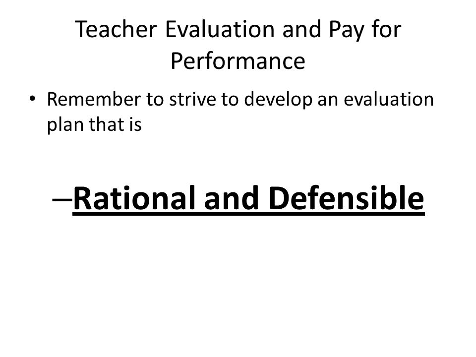 Teacher Evaluation and Pay for Performance Remember to strive to develop an evaluation plan that is – Rational and Defensible