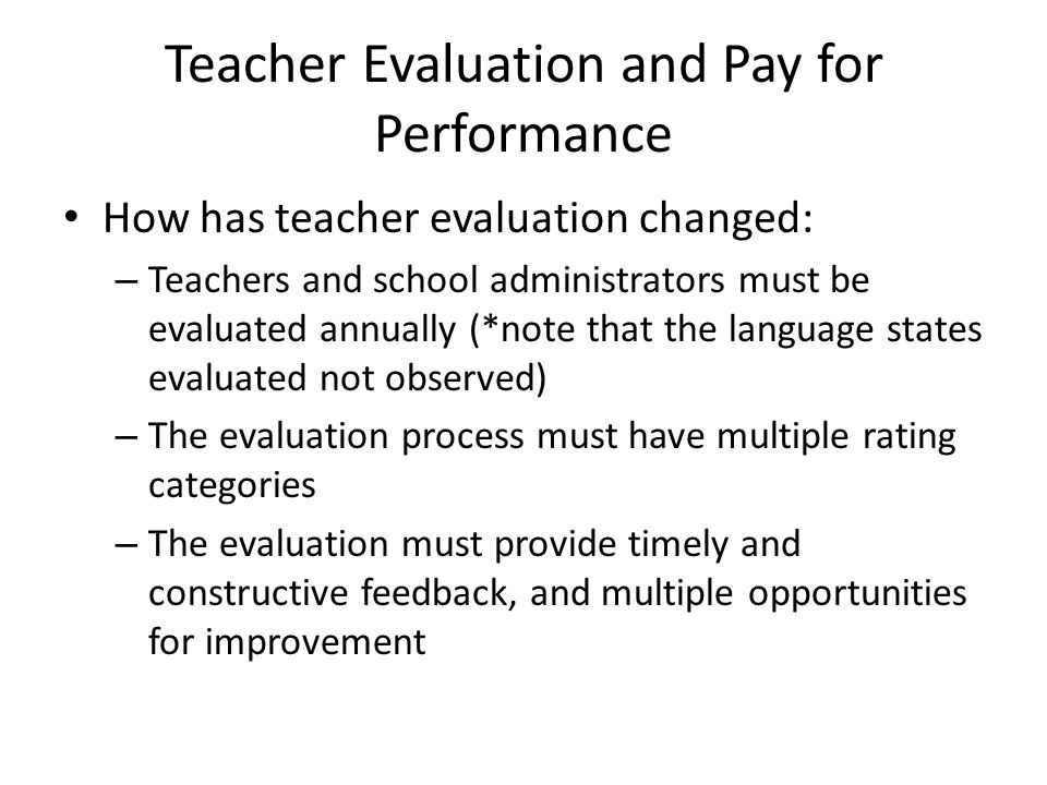 Teacher Evaluation and Pay for Performance How has teacher evaluation changed: – Teachers and school administrators must be evaluated annually (*note that the language states evaluated not observed) – The evaluation process must have multiple rating categories – The evaluation must provide timely and constructive feedback, and multiple opportunities for improvement