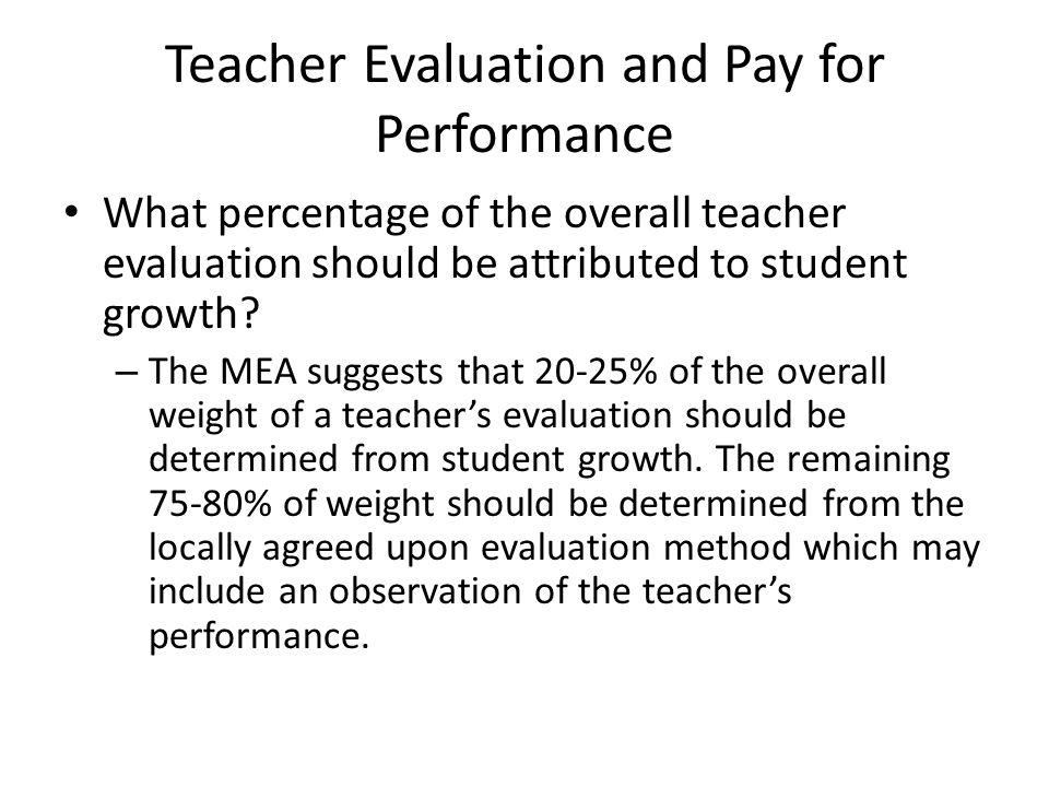 Teacher Evaluation and Pay for Performance What percentage of the overall teacher evaluation should be attributed to student growth? – The MEA suggest