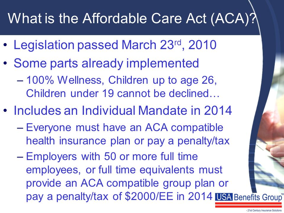 What is the Affordable Care Act (ACA)? Legislation passed March 23 rd, 2010 Some parts already implemented –100% Wellness, Children up to age 26, Chil